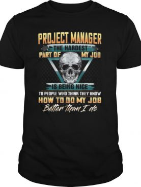 Project Manager The Hardest Part Of My Job Is Being Nice shirt