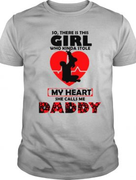 So There Is This Girl Who Kinda Stole My Heart She Calls Me Daddy shirt