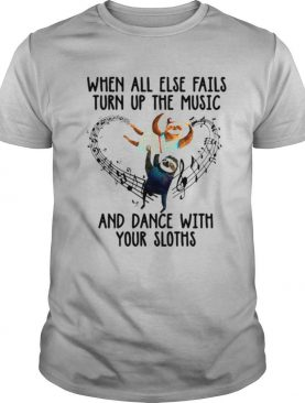 When All Else Fails Turn Up The Music And Dance With Your Sloths shirt
