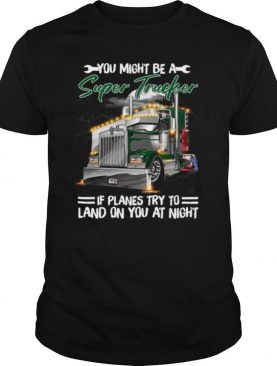 You Might Be A Super Trucker If Planes Try To Land On You At Night shirt