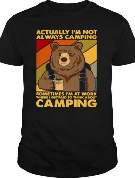 Actually I'm Not Always Camping Sometimes I'm At Work Where I Get Paid To Think About Camping shirt