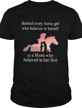 Behind Every Horse Girl Who Believes In Herself Is A Mom Who Believed In Her First shirt