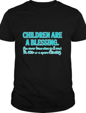Children Are A Blessing You Never Know When You'll Need Blood Or A Spare Kidney shirt