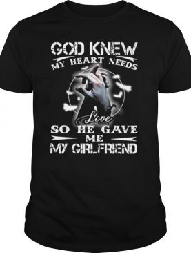 God Knew My Heart Needs Love So He Gave Me My Girlfriend shirt