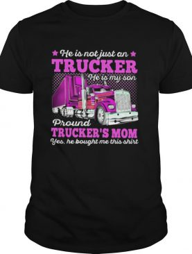 He Is Not Just An Trucker He Is My Son Proud Truckers Mom Yes He Bought Me This shirt