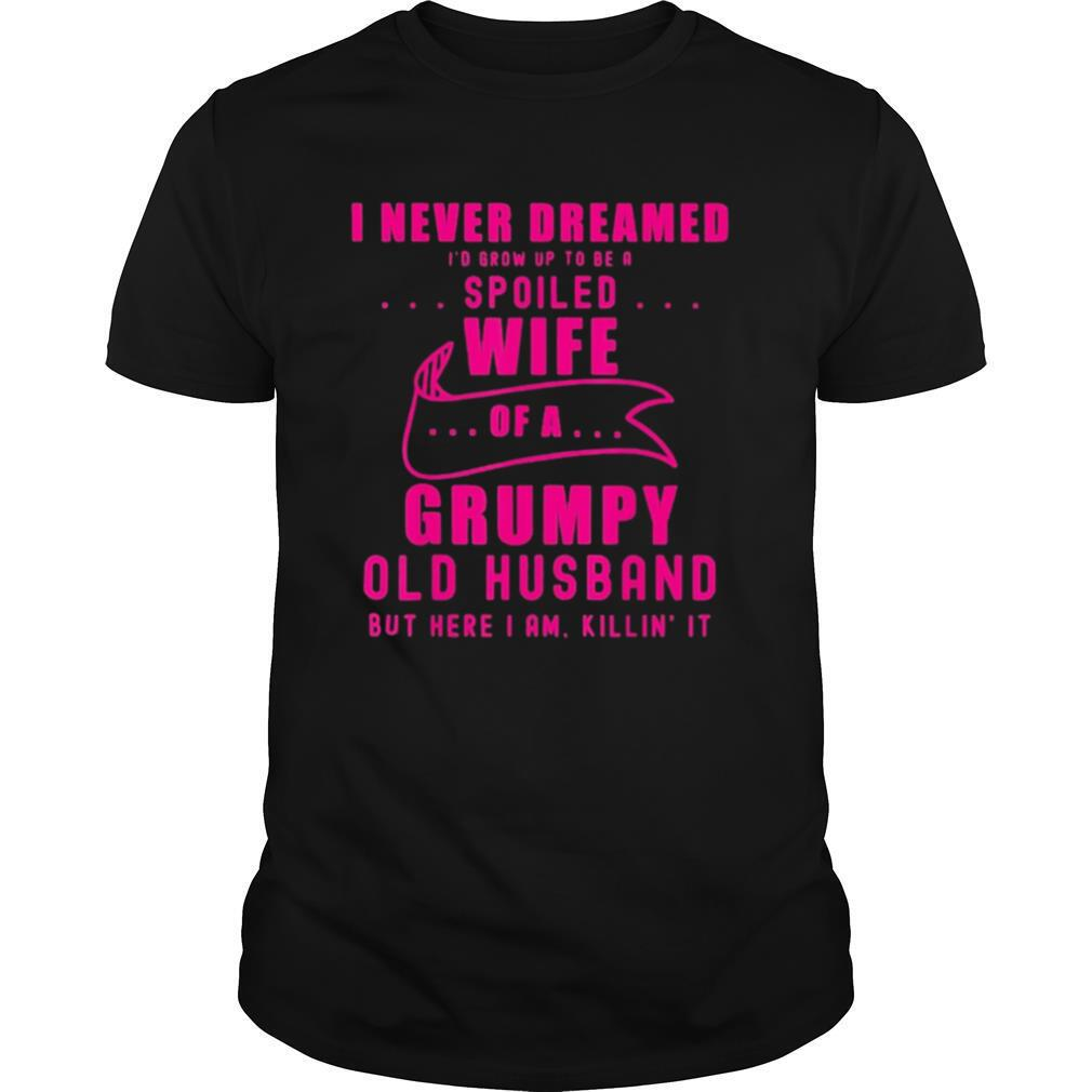 I never dreamed Id grow up to be a spoiled wife of husband shirt0