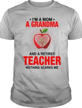 I'm A Mom A Grandma And A Retired Teacher Nothing Scares Me Shirt