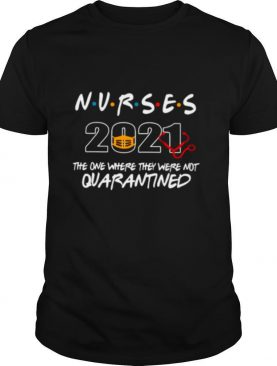 Nurses 2021 Mask The One Where They Were Not Quarantined shirt