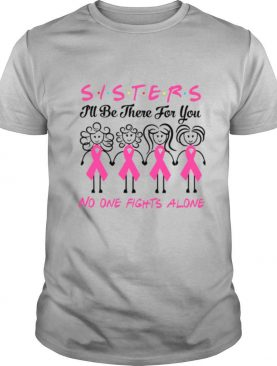 Sisters I'll Be There For You No One Fights Alone shirt