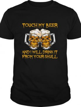 Touch My Beer And I Will Drink It From Your Skull shirt