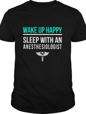 Wake Up Happy Sleep With An Anesthesiologist shirt