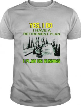 Yes I Do Have A Retirement Plan I Plan On Running Shirt