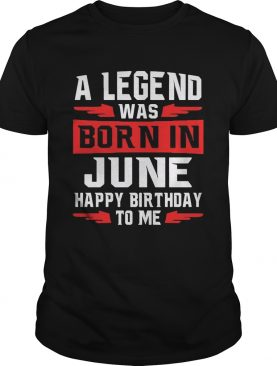 A Legend Was Born In June Happy Birthday To Me Tshirt