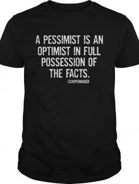A PESSIMIST IS AN OPTIMIST IN FULL POSSESSION OF THE FACTS Shirt