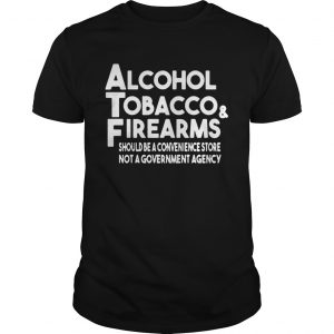Alcohol Tobacco And Firearms Should Be A Convenience Store Not A Government Agency Shirt Unisex