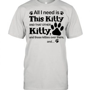 All I Need Is This Kitty And That Other Kitty And Those Kitties Over There And  Classic Men's T-shirt