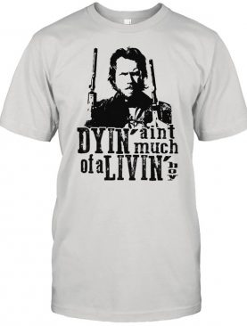 Dyin Aint Much Of A Livin The Outlaw Josey Wales Shirt