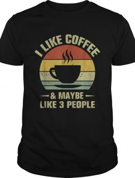 I Like Coffee And Maybe Like 3 People Coffee Shirt