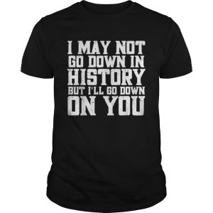 I May Not Go Down In History But Ill Go Down On You Shirt Unisex