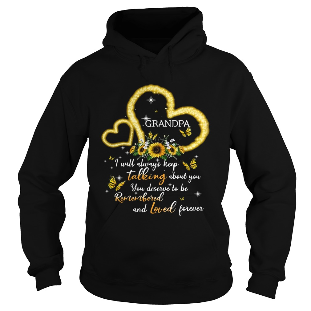 I Will Always Keep Talking About You You Deserve To Be Remembered And Loved Forever Grandpa T Hoodie