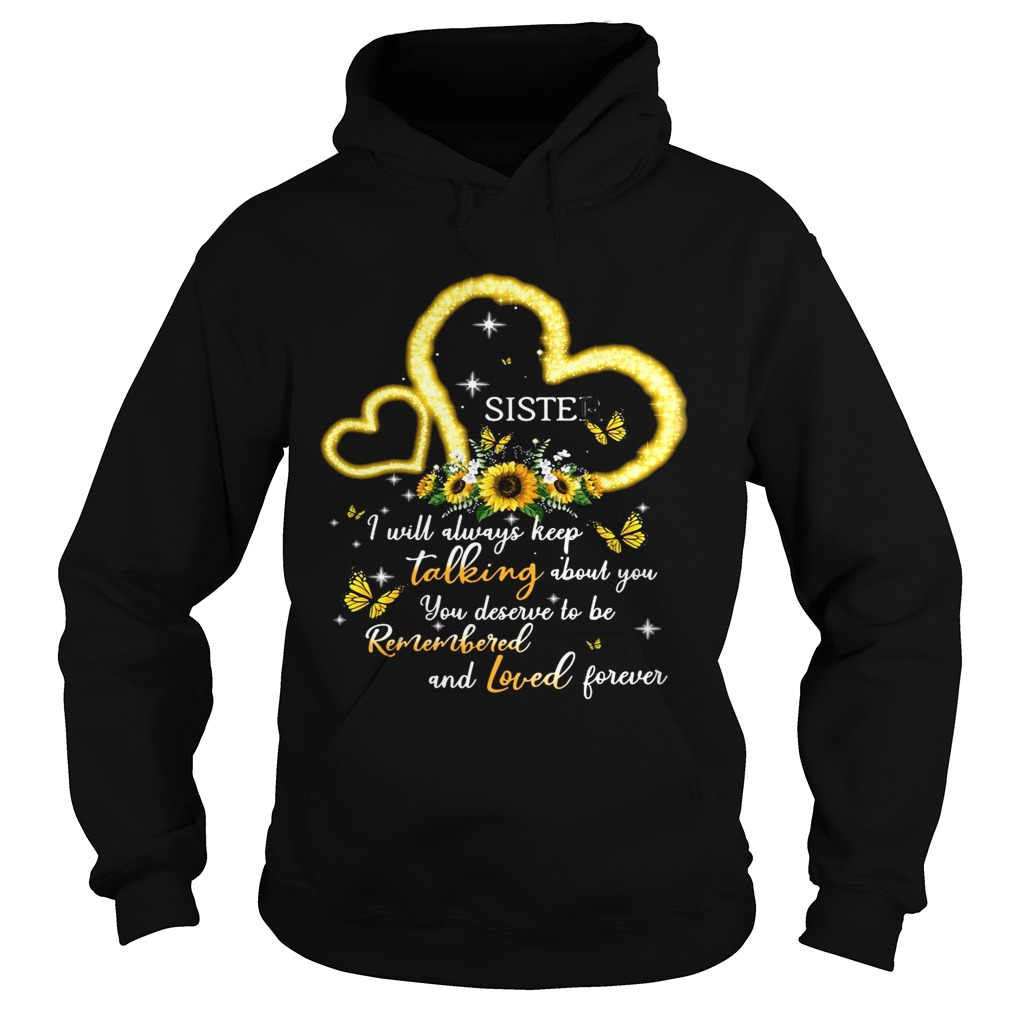 I Will Always Keep Talking About You You Deserve To Be Remembered And Loved Forever Sister T Hoodie