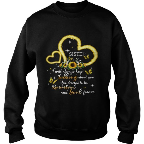 I Will Always Keep Talking About You You Deserve To Be Remembered And Loved Forever Sister T Sweatshirt