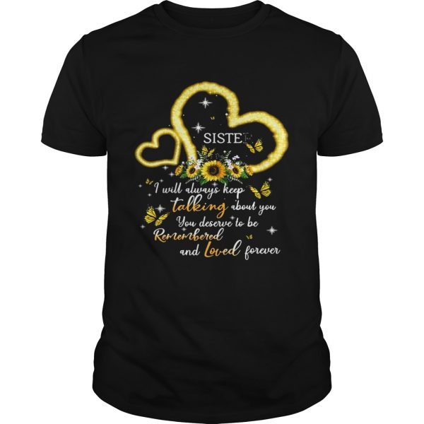 I Will Always Keep Talking About You You Deserve To Be Remembered And Loved Forever Sister T Unisex
