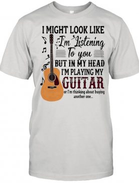 I might look like Im listening to you but in my head Im playing my guitar shirt
