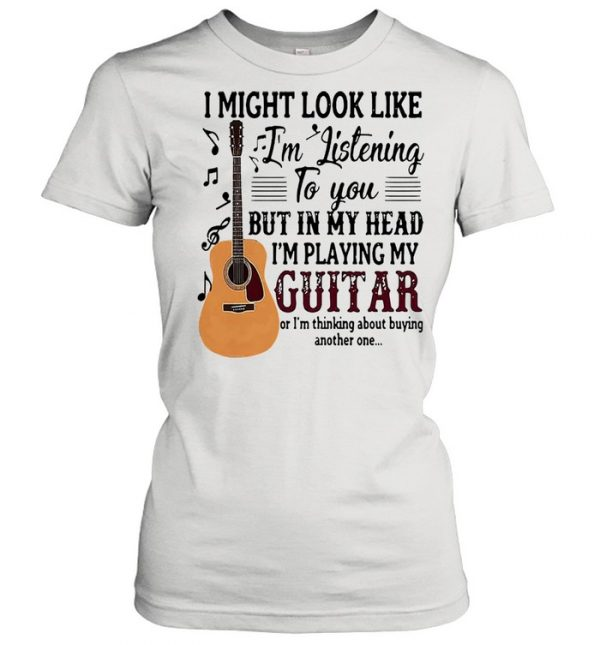 I might look like Im listening to you but in my head Im playing my guitar  Classic Women's T-shirt