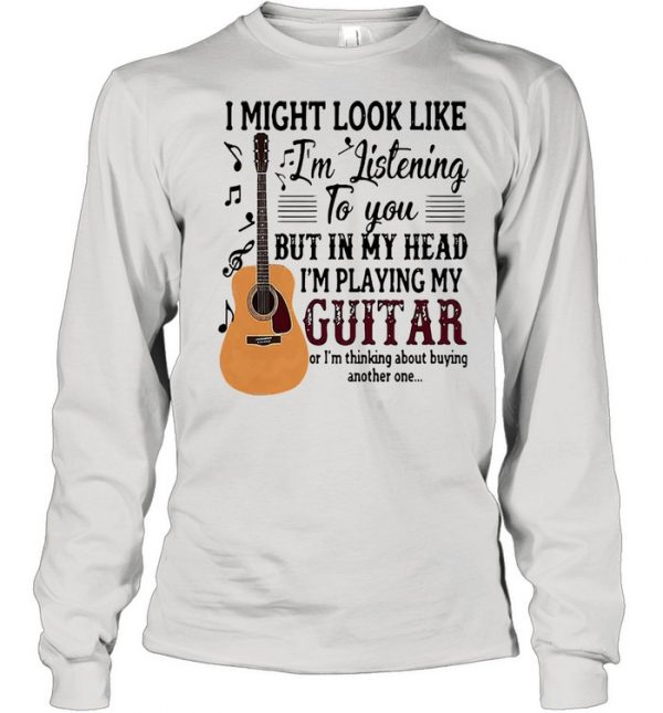 I might look like Im listening to you but in my head Im playing my guitar  Long Sleeved T-shirt