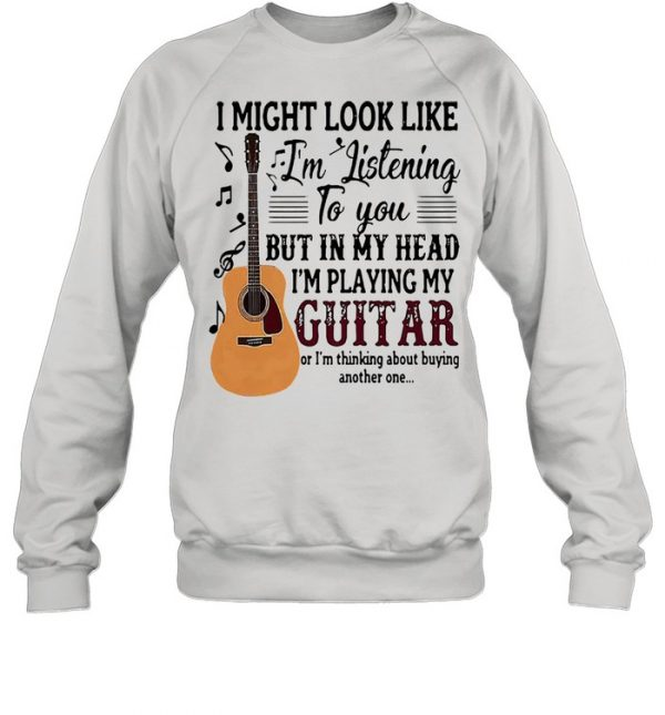 I might look like Im listening to you but in my head Im playing my guitar  Unisex Sweatshirt