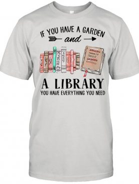 If You Have A Garden And A Library You Have Everything You Need T-shirt