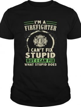 Im A FireFighter I Cant Fix Stupid But I Can Fix What Stupid Does Shirt