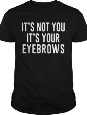 Its Not You Its Your Eyebrows Shirt