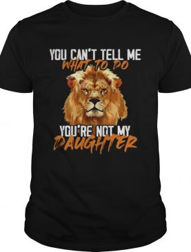 Lion You Cant Tell Me What To Do Youre Not My Daughter shirt
