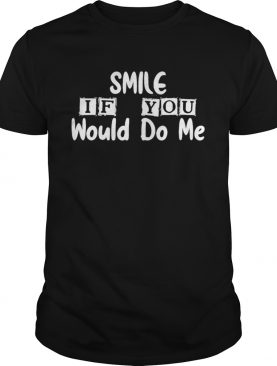 Smile If You Would Do Me For Mothers Day Classic shirt