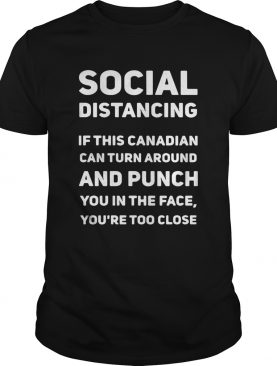 Social Distancing If This Canadian Can Turn Around And Punch Tshirt