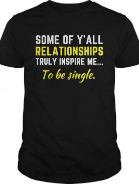 Some Of Yall Relationships Truly Inspire Me To Be Single Shirt