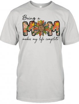 Being A Mom Makes My Life Complete Flower Shirt