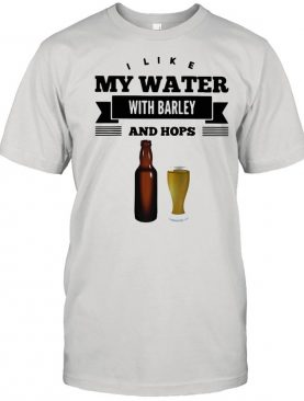 I Like My Water With Barley And Hops Fun Beer Drin Shirt