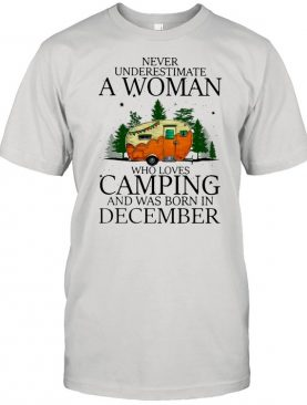 Never Underestimate A Woman Who Loves Camping And Was Born In December T-shirt