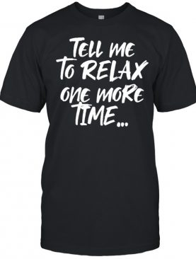 Tell me to relax one more time T-Shirt