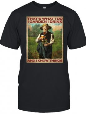 Thats what I do I garden I drink and I know things shirt